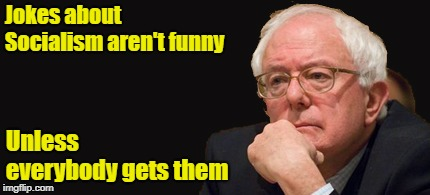 Socialism | Jokes about Socialism aren't funny Unless everybody gets them | image tagged in bernie sanders 2016,memes,socialism,jokes,bad pun | made w/ Imgflip meme maker