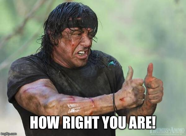 Sylvester Stallone Thumbs Up | HOW RIGHT YOU ARE! | image tagged in sylvester stallone thumbs up | made w/ Imgflip meme maker