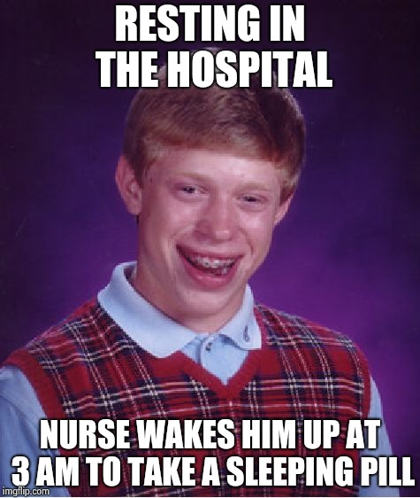 Bad Luck Brian Meme | RESTING IN THE HOSPITAL NURSE WAKES HIM UP AT 3 AM TO TAKE A SLEEPING PILL | image tagged in memes,bad luck brian | made w/ Imgflip meme maker