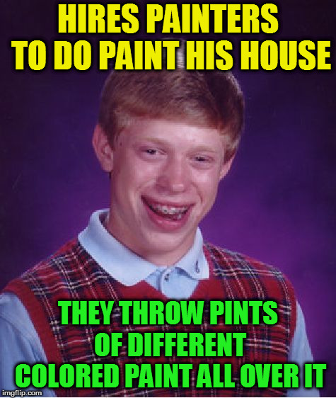 Bad Luck Brian Meme | HIRES PAINTERS TO DO PAINT HIS HOUSE THEY THROW PINTS OF DIFFERENT COLORED PAINT ALL OVER IT | image tagged in memes,bad luck brian | made w/ Imgflip meme maker