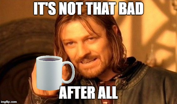 One Does Not Simply Meme | IT'S NOT THAT BAD AFTER ALL | image tagged in memes,one does not simply | made w/ Imgflip meme maker