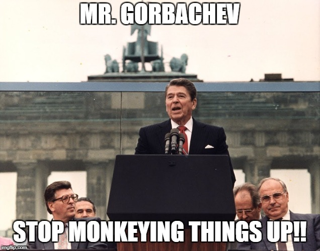 MR. GORBACHEV STOP MONKEYING THINGS UP!! | image tagged in reagan at berlin wall | made w/ Imgflip meme maker