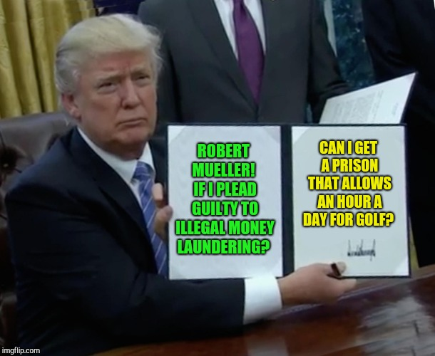 Trump's plea deal!  | ROBERT MUELLER!  IF I PLEAD GUILTY TO ILLEGAL MONEY LAUNDERING? CAN I GET A PRISON THAT ALLOWS AN HOUR A DAY FOR GOLF? | image tagged in memes,trump bill signing,robert mueller,trump russia collusion,michael cohen,rudy giuliani | made w/ Imgflip meme maker