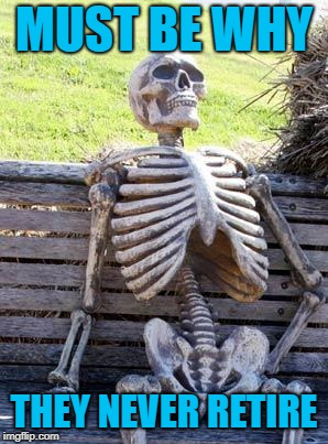 Waiting Skeleton Meme | MUST BE WHY THEY NEVER RETIRE | image tagged in memes,waiting skeleton | made w/ Imgflip meme maker