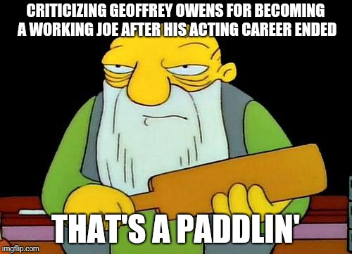 Geoffrey Owens | CRITICIZING GEOFFREY OWENS FOR BECOMING A WORKING JOE AFTER HIS ACTING CAREER ENDED THAT'S A PADDLIN' | image tagged in memes,that's a paddlin',geoffrey owens,cosby,television | made w/ Imgflip meme maker