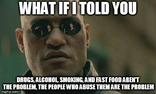 Matrix Morpheus | WHAT IF I TOLD YOU DRUGS, ALCOHOL, SMOKING, AND FAST FOOD AREN'T THE PROBLEM, THE PEOPLE WHO ABUSE THEM ARE THE PROBLEM | image tagged in memes,matrix morpheus,drugs,smoking,alcohol,fast food | made w/ Imgflip meme maker
