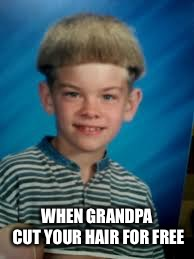 WHEN GRANDPA CUT YOUR HAIR FOR FREE | image tagged in white boy with bowl haircut | made w/ Imgflip meme maker