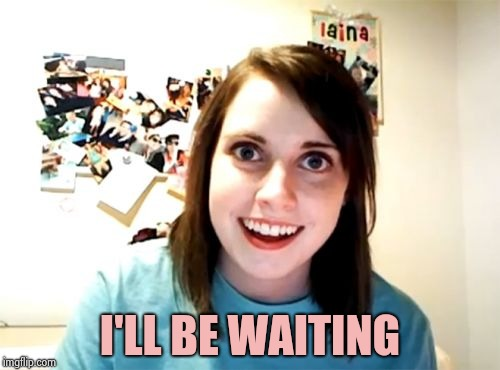 Overly Attached Girlfriend Meme | I'LL BE WAITING | image tagged in memes,overly attached girlfriend | made w/ Imgflip meme maker