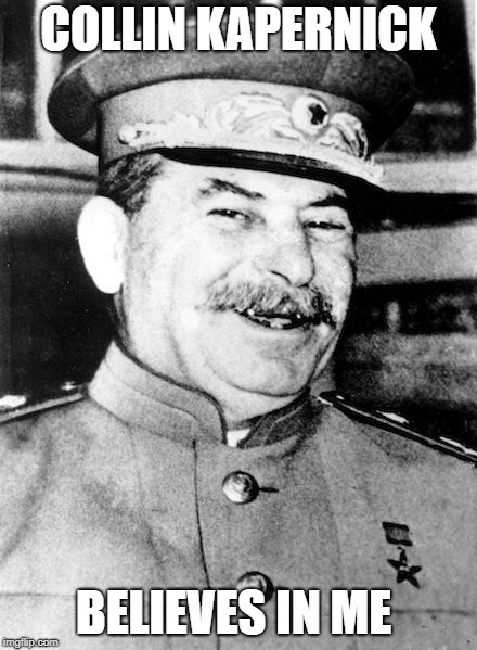 Stalin smile | COLLIN KAPERNICK BELIEVES IN ME | image tagged in stalin smile | made w/ Imgflip meme maker