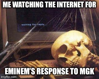 Waiting Skull |  ME WATCHING THE INTERNET FOR; EMINEM'S RESPONSE TO MGK | image tagged in waiting skull | made w/ Imgflip meme maker