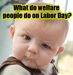 What do welfare people do on Labor Day? | What do welfare people do on Labor Day? | image tagged in memes,skeptical baby,welfare,labor day,welfare people | made w/ Imgflip meme maker