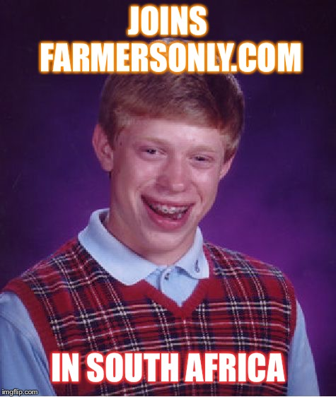 Bad Luck Farmer | JOINS FARMERSONLY.COM IN SOUTH AFRICA | image tagged in memes,bad luck brian,political,conservative,liberal,south africa | made w/ Imgflip meme maker