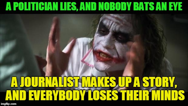 And everybody loses their minds Meme | A POLITICIAN LIES, AND NOBODY BATS AN EYE A JOURNALIST MAKES UP A STORY, AND EVERYBODY LOSES THEIR MINDS | image tagged in memes,and everybody loses their minds | made w/ Imgflip meme maker