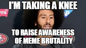 colin kaepernick | I'M TAKING A KNEE TO RAISE AWARENESS OF MEME BRUTALITY | image tagged in colin kaepernick | made w/ Imgflip meme maker