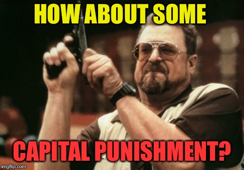 Am I The Only One Around Here Meme | HOW ABOUT SOME CAPITAL PUNISHMENT? | image tagged in memes,am i the only one around here | made w/ Imgflip meme maker