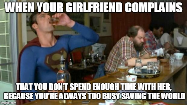 superman drinking | WHEN YOUR GIRLFRIEND COMPLAINS THAT YOU DON'T SPEND ENOUGH TIME WITH HER, BECAUSE YOU'RE ALWAYS TOO BUSY SAVING THE WORLD | image tagged in superman drinking | made w/ Imgflip meme maker
