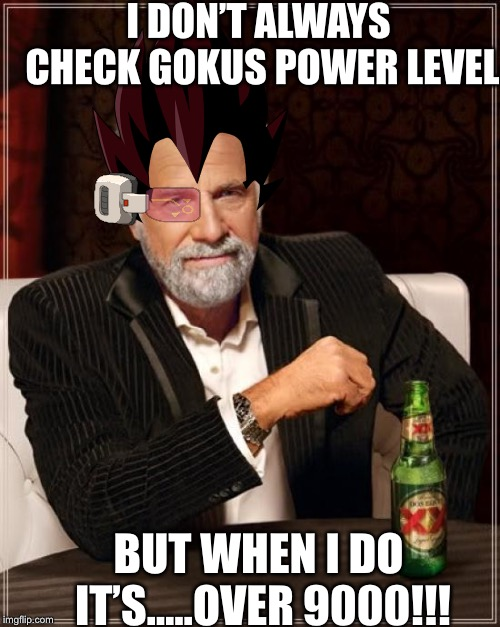 S't'aiyan thirsty my friends  |  I DON'T ALWAYS CHECK GOKUS POWER LEVEL; BUT WHEN I DO IT'S.....OVER 9000!!! | image tagged in the most interesting man in the world,over 9000 | made w/ Imgflip meme maker
