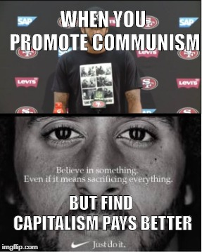 WHEN YOU PROMOTE COMMUNISM BUT FIND CAPITALISM PAYS BETTER | image tagged in colin kaepernick,communism,capitalism | made w/ Imgflip meme maker