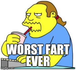 WORST FART EVER | image tagged in comic book guy worst ever | made w/ Imgflip meme maker