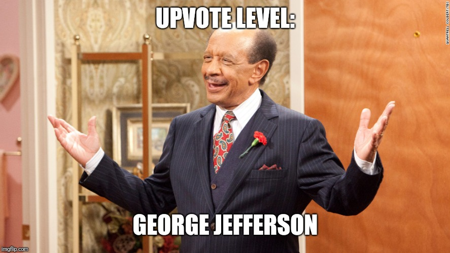 UPVOTE LEVEL: GEORGE JEFFERSON | made w/ Imgflip meme maker