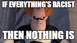 Syndrome Incredibles | IF EVERYTHING'S RACIST THEN NOTHING IS | image tagged in syndrome incredibles | made w/ Imgflip meme maker