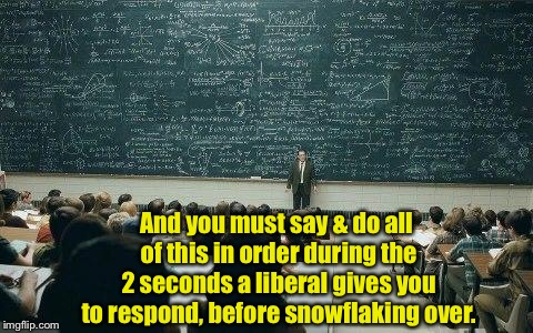 How to stage rational discussion with your progressive socialist | And you must say & do all of this in order during the 2 seconds a liberal gives you to respond, before snowflaking over. | image tagged in chalkboard,funny memes,political meme,discussion,socialist | made w/ Imgflip meme maker