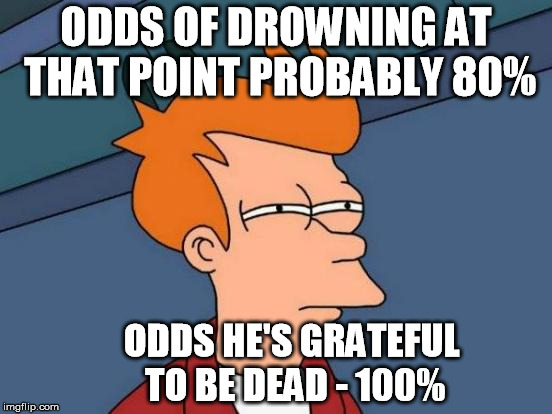 Futurama Fry Meme | ODDS OF DROWNING AT THAT POINT PROBABLY 80% ODDS HE'S GRATEFUL TO BE DEAD - 100% | image tagged in memes,futurama fry | made w/ Imgflip meme maker