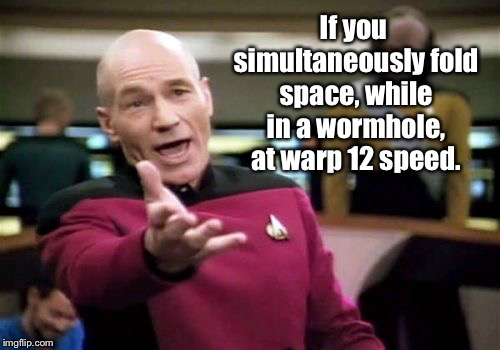 How to get a fourth submission | If you simultaneously fold space, while in a wormhole, at warp 12 speed. | image tagged in memes,picard wtf,4th submission,funny memes,non-political | made w/ Imgflip meme maker