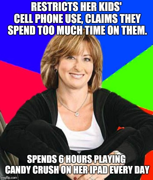 Sheltering Suburban Mom | RESTRICTS HER KIDS' CELL PHONE USE, CLAIMS THEY SPEND TOO MUCH TIME ON THEM. SPENDS 6 HOURS PLAYING CANDY CRUSH ON HER IPAD EVERY DAY | image tagged in memes,sheltering suburban mom | made w/ Imgflip meme maker