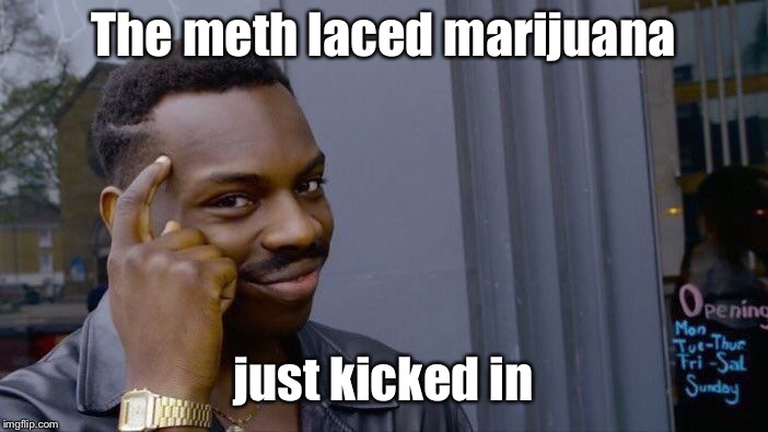 Roll Safe Think About It Meme | The meth laced marijuana just kicked in | image tagged in memes,roll safe think about it | made w/ Imgflip meme maker