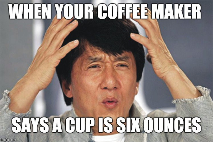 Jackie Chan Confused | WHEN YOUR COFFEE MAKER SAYS A CUP IS SIX OUNCES | image tagged in jackie chan confused | made w/ Imgflip meme maker
