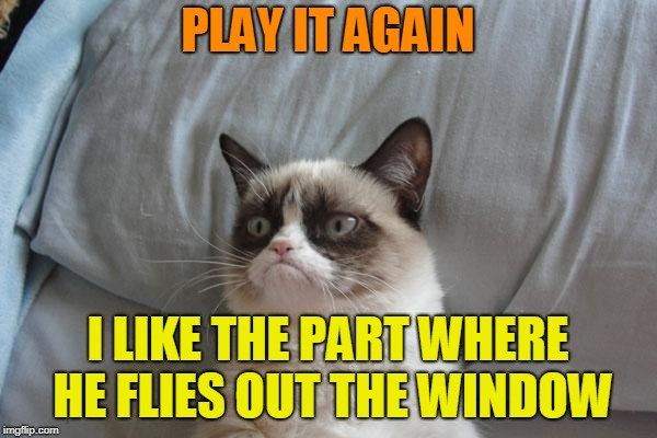 PLAY IT AGAIN I LIKE THE PART WHERE HE FLIES OUT THE WINDOW | made w/ Imgflip meme maker