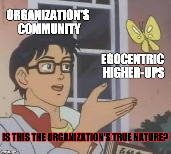 When Egocentic Higher-ups Ruin an Organization's Image | ORGANIZATION'S COMMUNITY EGOCENTRIC HIGHER-UPS IS THIS THE ORGANIZATION'S TRUE NATURE? | image tagged in memes,is this a pigeon,special olympics,selfish,true,nature | made w/ Imgflip meme maker