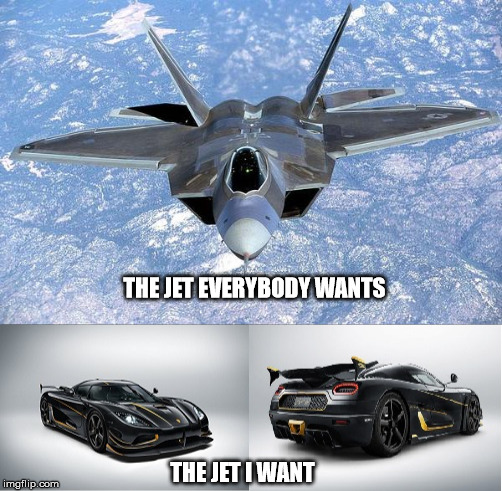 THE JET EVERYBODY WANTS THE JET I WANT | image tagged in fighter jet,sport car,original meme | made w/ Imgflip meme maker