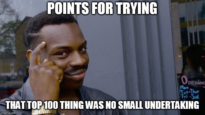 Roll Safe Think About It Meme | POINTS FOR TRYING THAT TOP 100 THING WAS NO SMALL UNDERTAKING | image tagged in memes,roll safe think about it | made w/ Imgflip meme maker