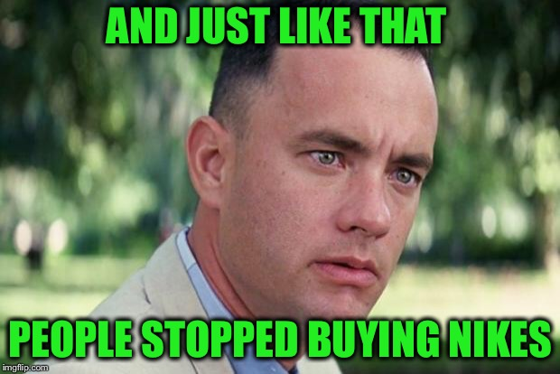 Just Do It! | AND JUST LIKE THAT PEOPLE STOPPED BUYING NIKES | image tagged in forrest gump,nike,just do it,kaepernick | made w/ Imgflip meme maker