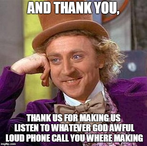 And Thank You | AND THANK YOU, THANK US FOR MAKING US LISTEN TO WHATEVER GOD AWFUL LOUD PHONE CALL YOU WHERE MAKING | image tagged in memes,creepy condescending wonka,public transport,funny,phone call,stupid people | made w/ Imgflip meme maker