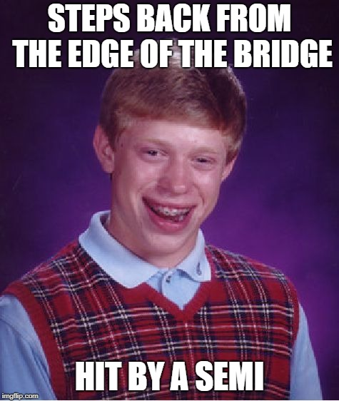 Bad Luck Brian Meme | STEPS BACK FROM THE EDGE OF THE BRIDGE HIT BY A SEMI | image tagged in memes,bad luck brian | made w/ Imgflip meme maker