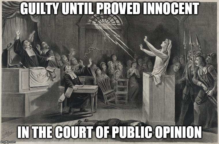 GUILTY UNTIL PROVED INNOCENT IN THE COURT OF PUBLIC OPINION | image tagged in salem witch trial | made w/ Imgflip meme maker