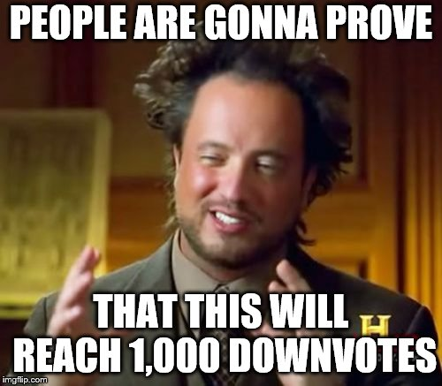 Downvoters |  PEOPLE ARE GONNA PROVE; THAT THIS WILL REACH 1,000 DOWNVOTES | image tagged in memes,ancient aliens,funny,downvote,downvotes,downvoters | made w/ Imgflip meme maker