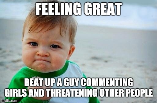 Yes Baby | FEELING GREAT BEAT UP A GUY COMMENTING GIRLS AND THREATENING OTHER PEOPLE | image tagged in yes baby | made w/ Imgflip meme maker