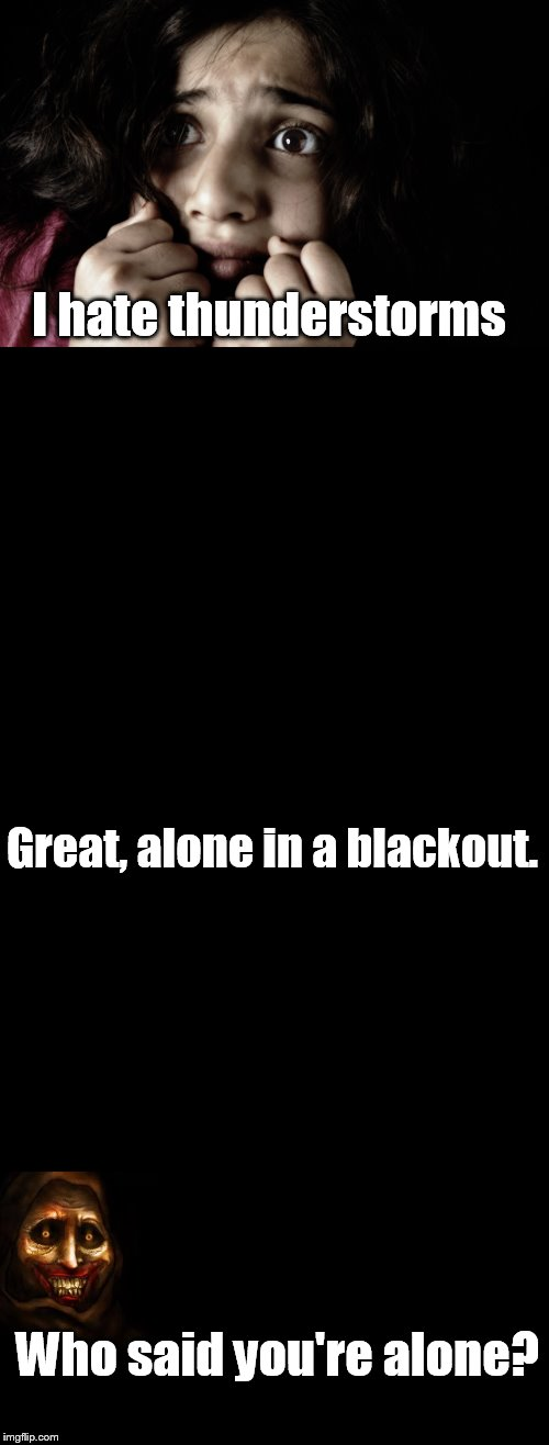 Don't worry, I'm here. | I hate thunderstorms Great, alone in a blackout. Who said you're alone? | image tagged in memes,fear,black blank,never alone ghost,thunderstorm,blackout | made w/ Imgflip meme maker