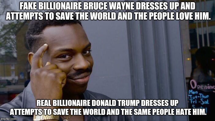 Roll Safe Think About It Meme | FAKE BILLIONAIRE BRUCE WAYNE DRESSES UP AND ATTEMPTS TO SAVE THE WORLD AND THE PEOPLE LOVE HIM. REAL BILLIONAIRE DONALD TRUMP DRESSES UP ATT | image tagged in memes,roll safe think about it | made w/ Imgflip meme maker