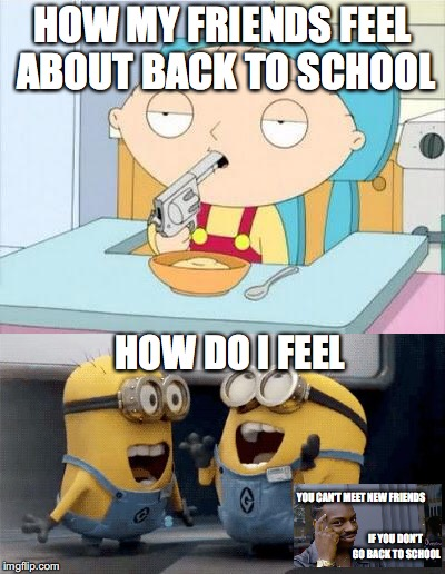 Life is all about perspective | HOW MY FRIENDS FEEL ABOUT BACK TO SCHOOL HOW DO I FEEL YOU CAN'T MEET NEW FRIENDS IF YOU DON'T GO BACK TO SCHOOL | image tagged in stewie gun i'm done,excited minions,roll safe think about it,back to school,perspective,memes | made w/ Imgflip meme maker