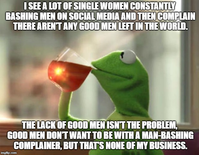 Man Hater | I SEE A LOT OF SINGLE WOMEN CONSTANTLY BASHING MEN ON SOCIAL MEDIA AND THEN COMPLAIN THERE AREN'T ANY GOOD MEN LEFT IN THE WORLD. THE LACK O | image tagged in memes,but thats none of my business neutral | made w/ Imgflip meme maker