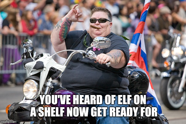 Elf on a shelf | YOU'VE HEARD OF ELF ON A SHELF NOW GET READY FOR | image tagged in elf on a shelf,bike,lesbian | made w/ Imgflip meme maker