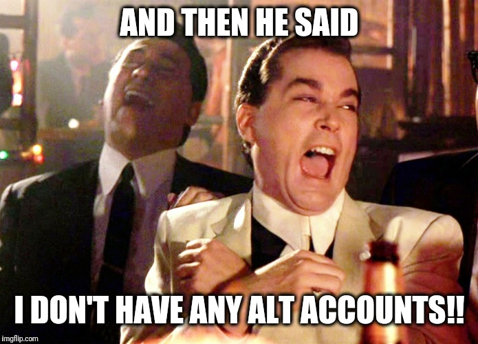 Good Fellas Hilarious Meme | AND THEN HE SAID I DON'T HAVE ANY ALT ACCOUNTS!! | image tagged in memes,good fellas hilarious | made w/ Imgflip meme maker