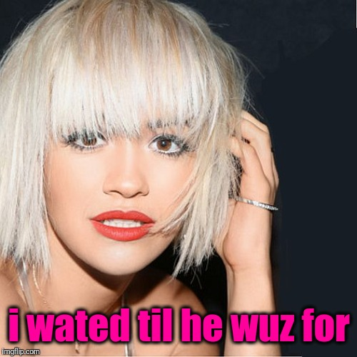 ditz | i wated til he wuz for | image tagged in ditz | made w/ Imgflip meme maker