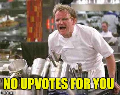 angry chef | NO UPVOTES FOR YOU | image tagged in angry chef | made w/ Imgflip meme maker