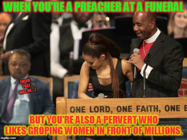 Bad enough getting ogled by Clinton and Jackson. Let alone having the preacher feel her up like that. Shameful! | WHEN YOU'RE A PREACHER AT A FUNERAL BUT YOU'RE ALSO A PERVERT WHO LIKES GROPING WOMEN IN FRONT OF MILLIONS. (WISH THAT WAS ME....) | image tagged in pervert preacher man,nixieknox,memes,get yo' filthy paws off my fancy draws | made w/ Imgflip meme maker